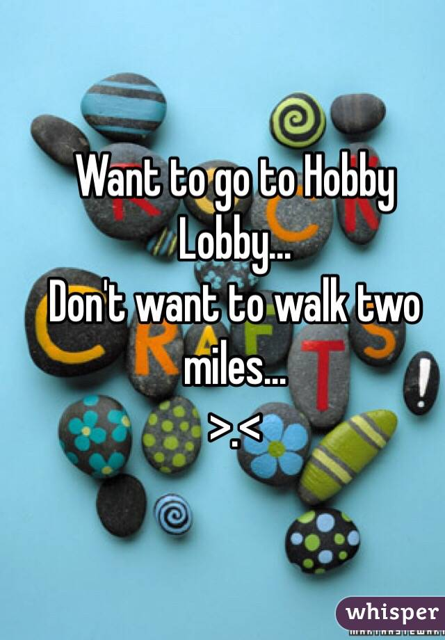 Want to go to Hobby Lobby...  Don't want to walk two miles...  >.<