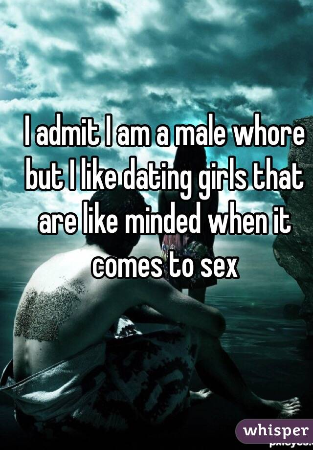 I admit I am a male whore but I like dating girls that are like minded when it comes to sex