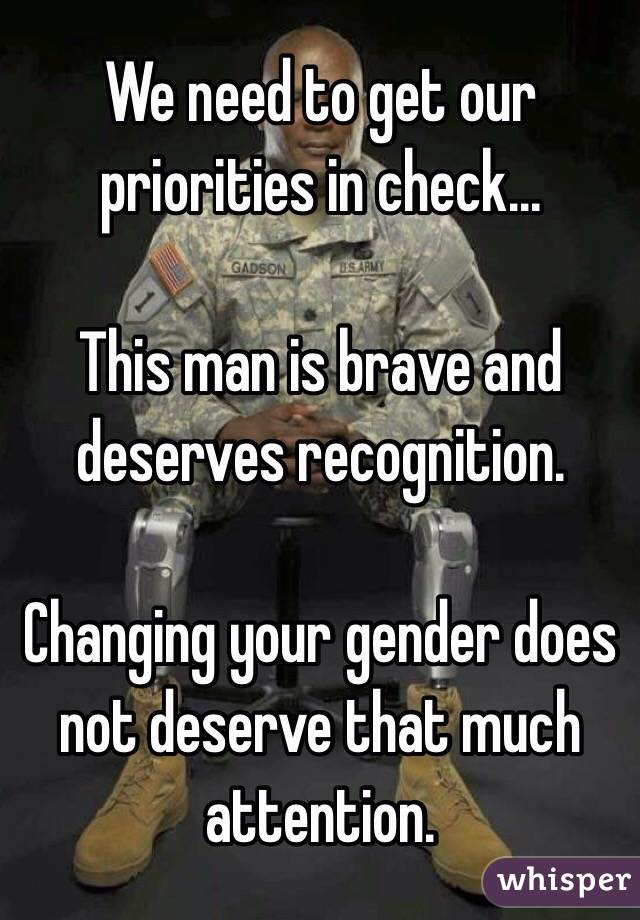 We need to get our priorities in check...  This man is brave and deserves recognition.   Changing your gender does not deserve that much attention.