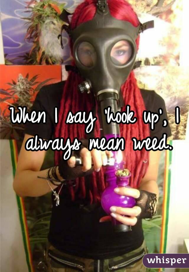 When I say 'hook up', I always mean weed.