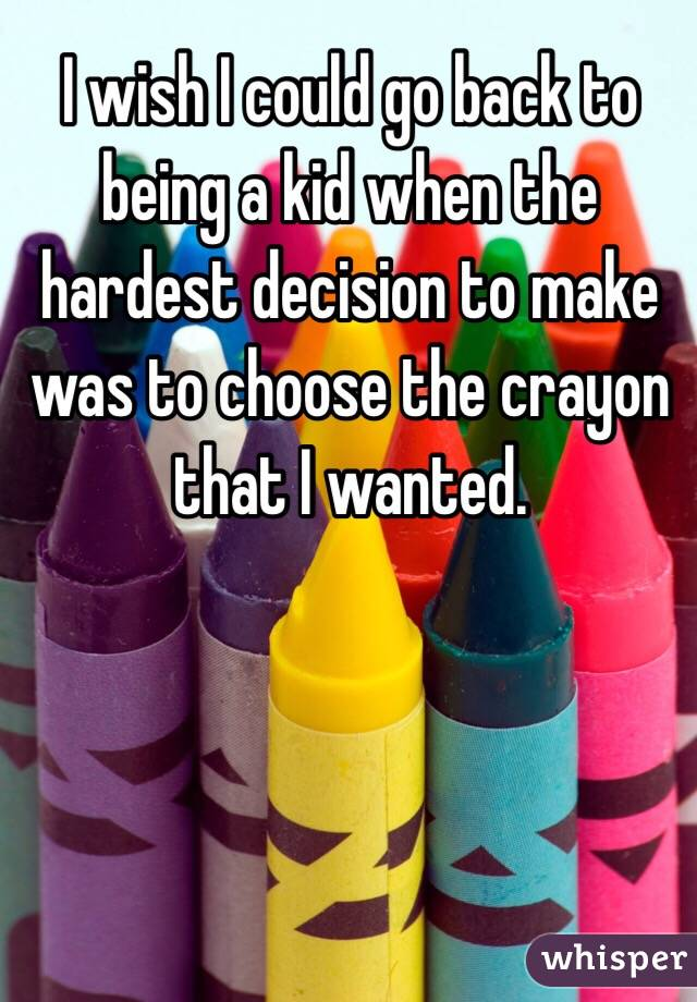 I wish I could go back to being a kid when the hardest decision to make was to choose the crayon that I wanted.