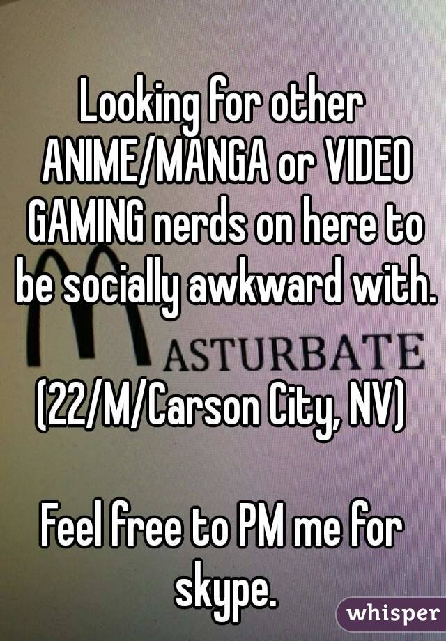 Looking for other ANIME/MANGA or VIDEO GAMING nerds on here to be socially awkward with.  (22/M/Carson City, NV)  Feel free to PM me for skype.