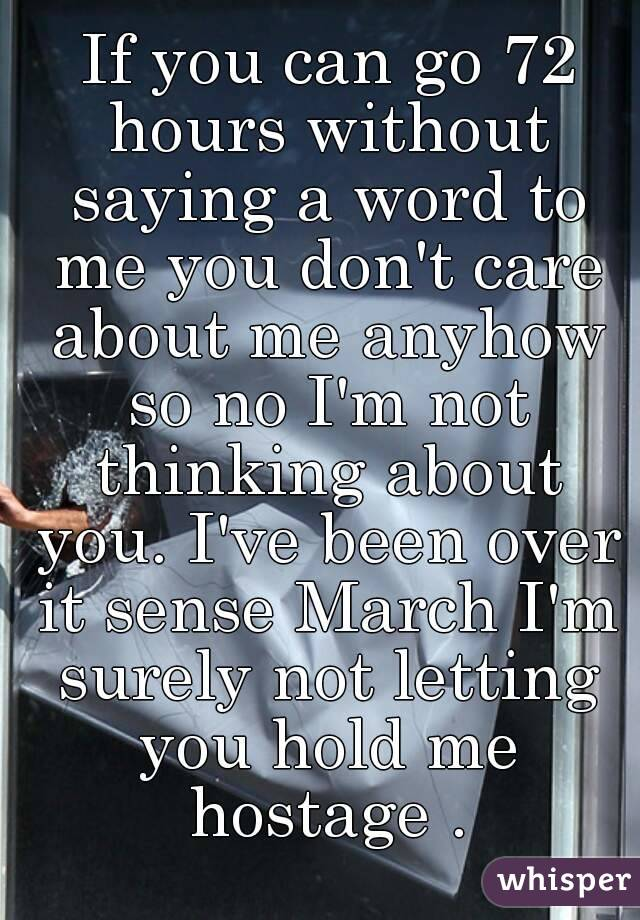 If you can go 72 hours without saying a word to me you don't care about me anyhow so no I'm not thinking about you. I've been over it sense March I'm surely not letting you hold me hostage .