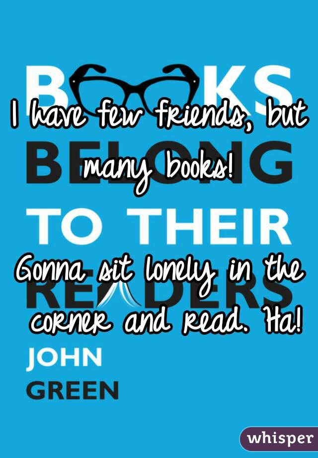 I have few friends, but many books!   Gonna sit lonely in the corner and read. Ha!