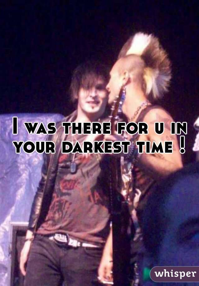 I was there for u in your darkest time !