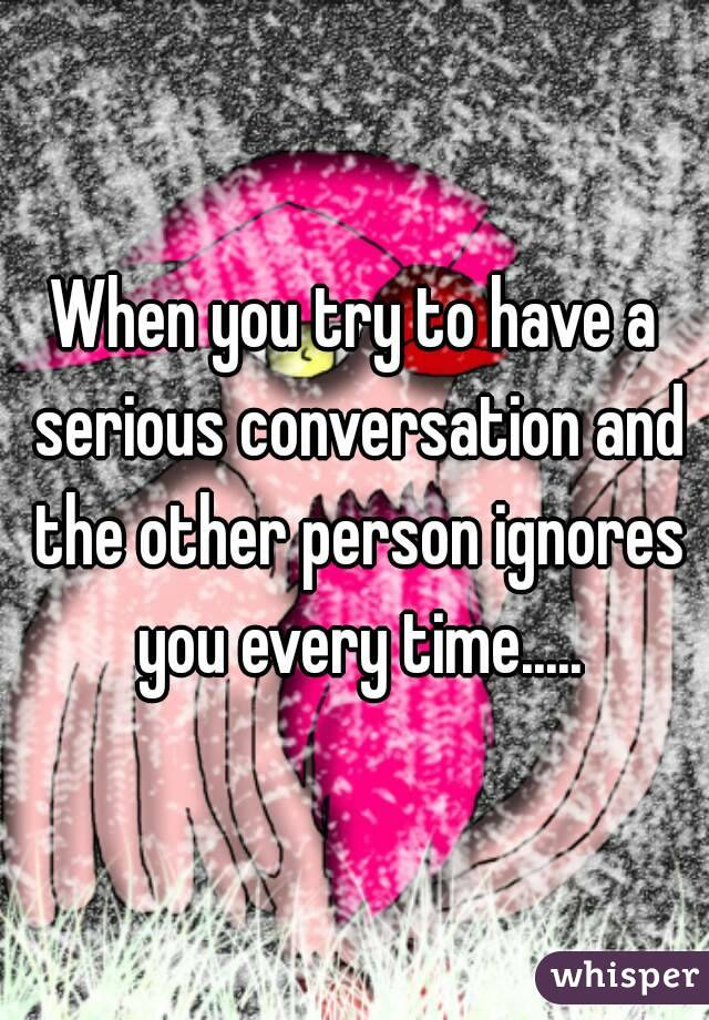 When you try to have a serious conversation and the other person ignores you every time.....