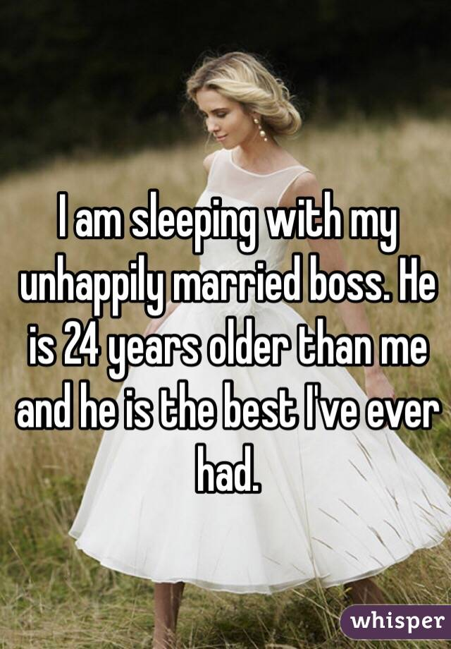 I am sleeping with my unhappily married boss. He is 24 years older than me and he is the best I've ever had.