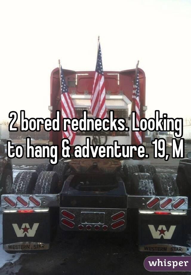 2 bored rednecks. Looking to hang & adventure. 19, M