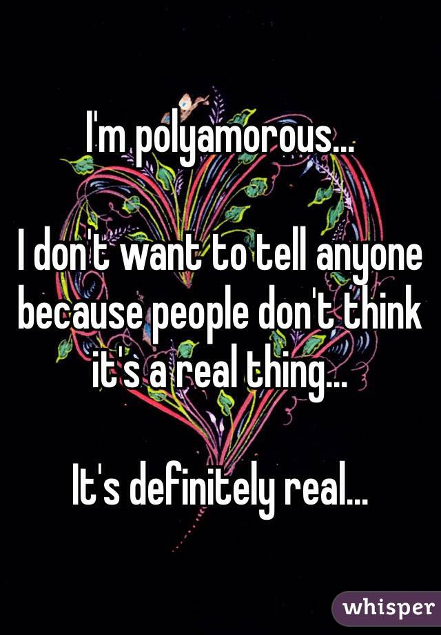 I'm polyamorous...  I don't want to tell anyone because people don't think it's a real thing...  It's definitely real...