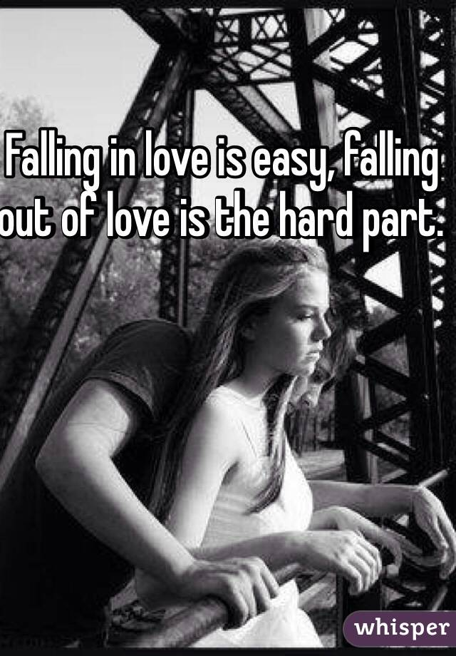 Falling in love is easy, falling out of love is the hard part.