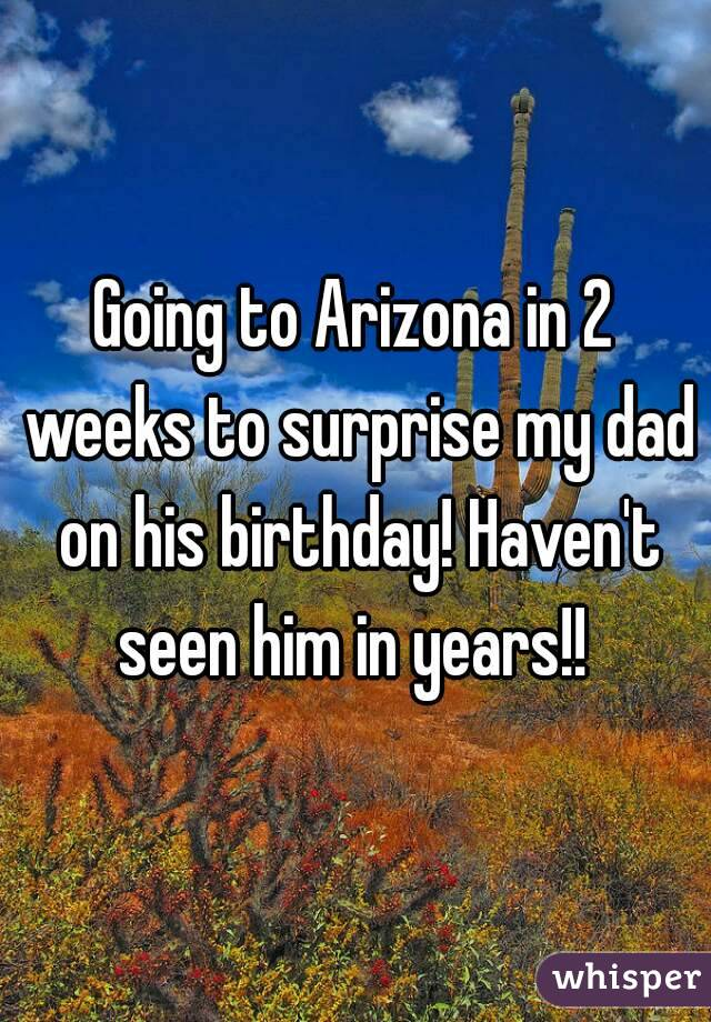 Going to Arizona in 2 weeks to surprise my dad on his birthday! Haven't seen him in years!!