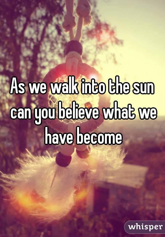 As we walk into the sun can you believe what we have become
