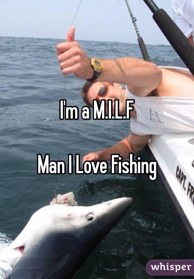 I'm a M.I.L.F  Man I Love Fishing