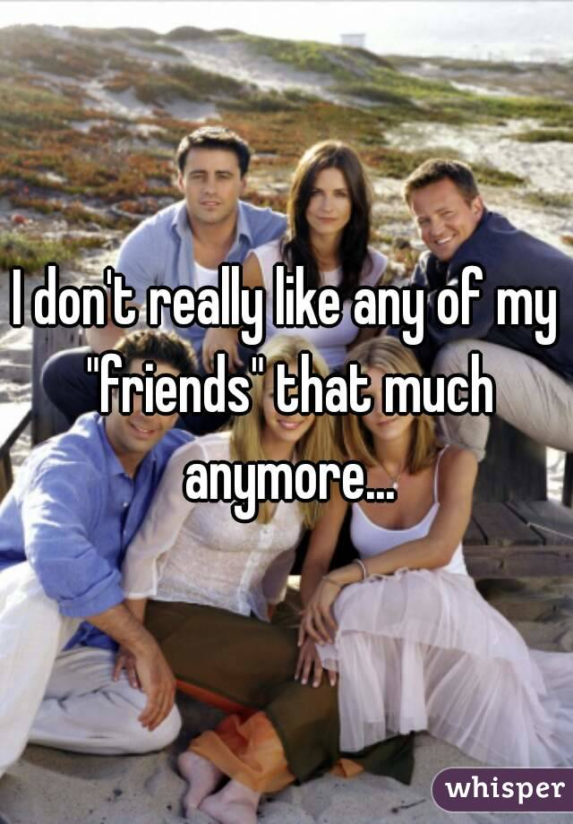 """I don't really like any of my """"friends"""" that much anymore..."""