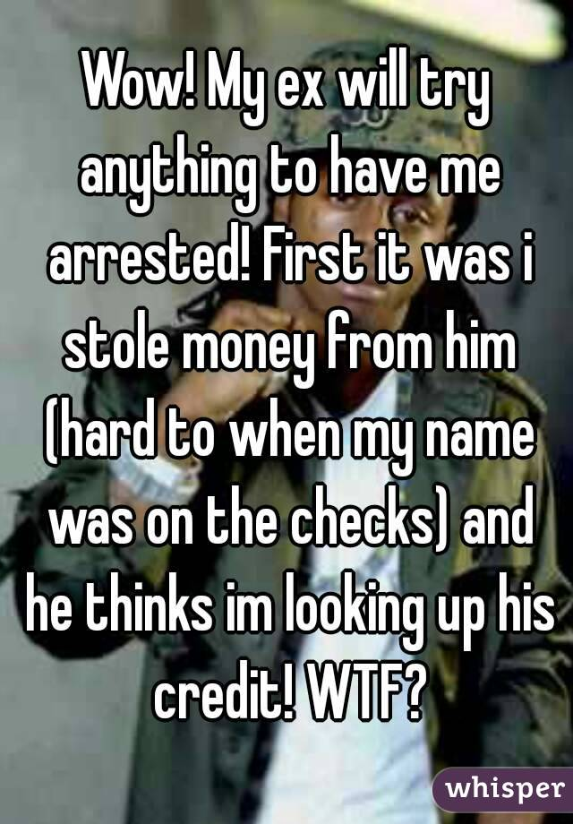 Wow! My ex will try anything to have me arrested! First it was i stole money from him (hard to when my name was on the checks) and he thinks im looking up his credit! WTF?