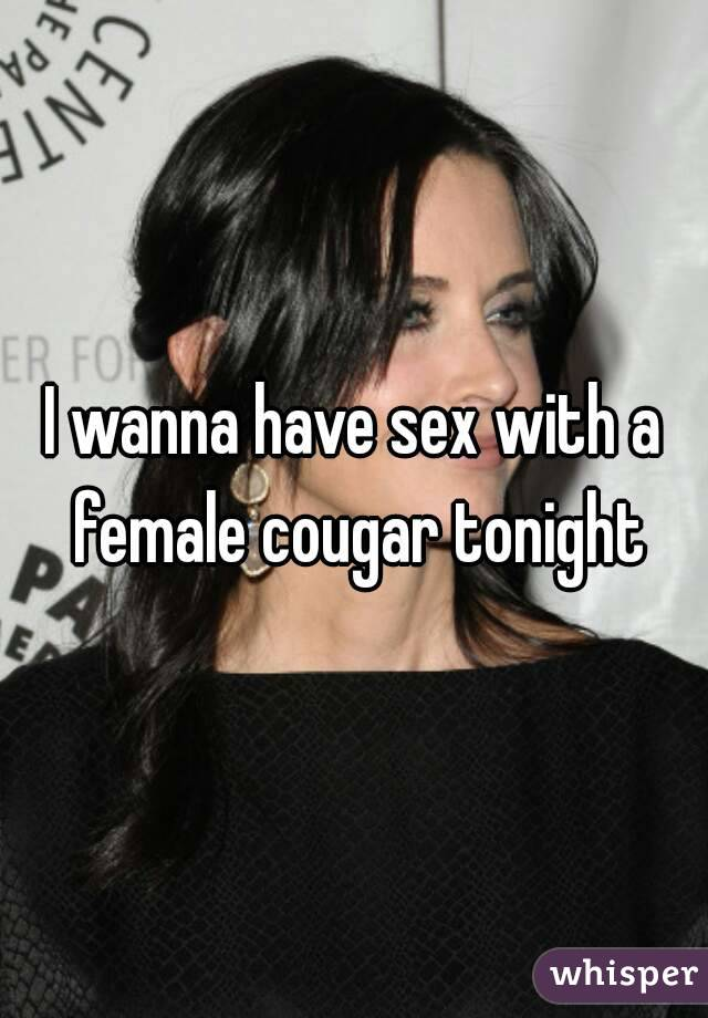 I wanna have sex with a female cougar tonight
