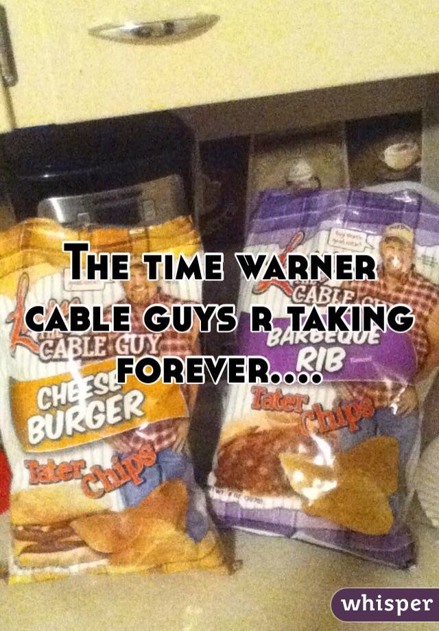 The time warner cable guys r taking forever....