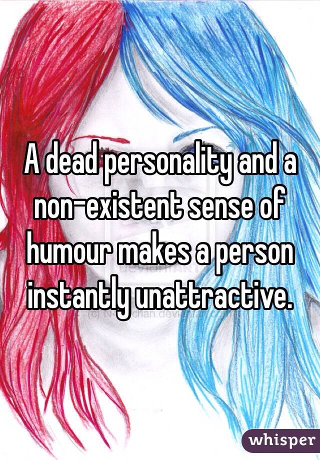 A dead personality and a non-existent sense of humour makes a person instantly unattractive.