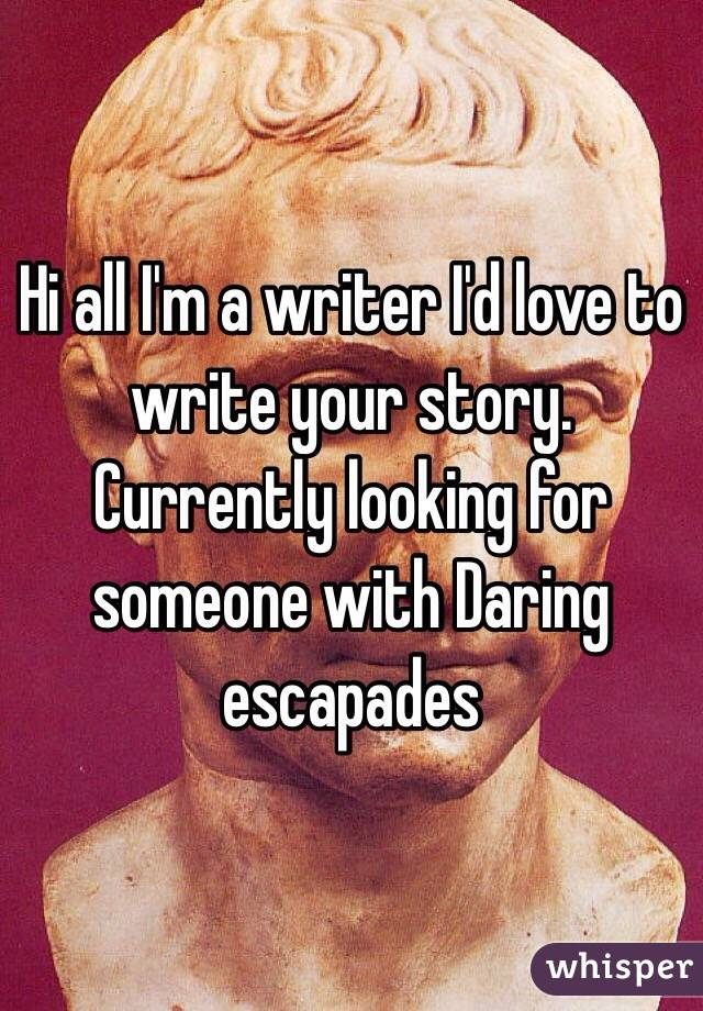 Hi all I'm a writer I'd love to write your story. Currently looking for someone with Daring escapades