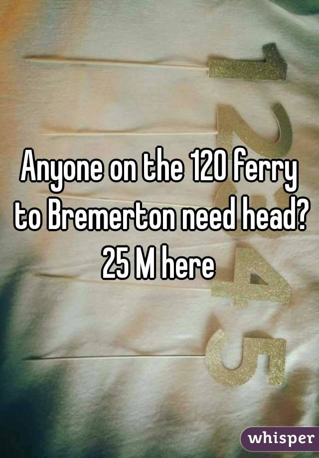 Anyone on the 120 ferry to Bremerton need head? 25 M here