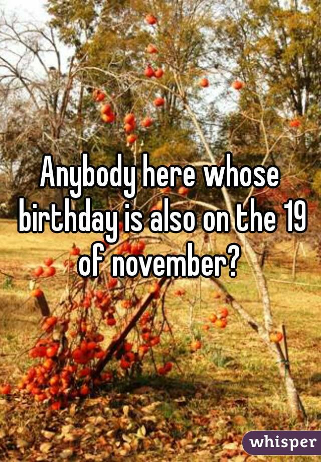 Anybody here whose birthday is also on the 19 of november?
