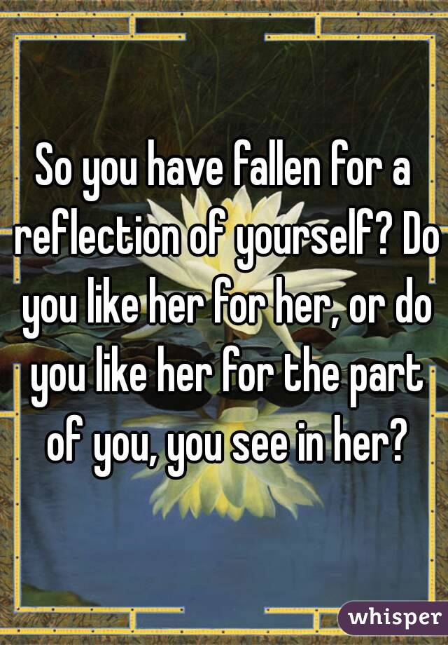 So you have fallen for a reflection of yourself? Do you like her for her, or do you like her for the part of you, you see in her?