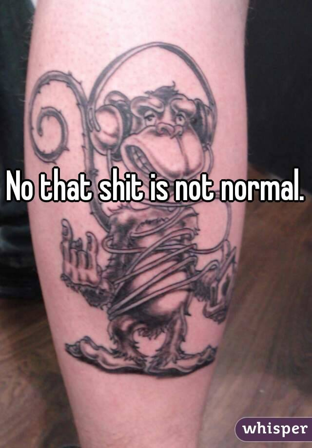 No that shit is not normal.