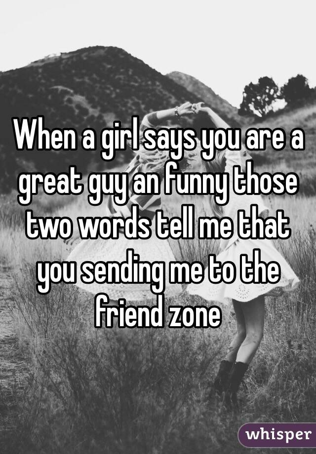 When a girl says you are a great guy an funny those two words tell me that you sending me to the friend zone