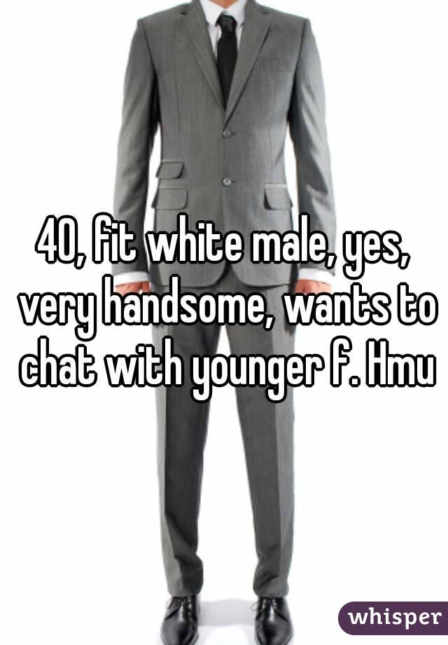 40, fit white male, yes, very handsome, wants to chat with younger f. Hmu