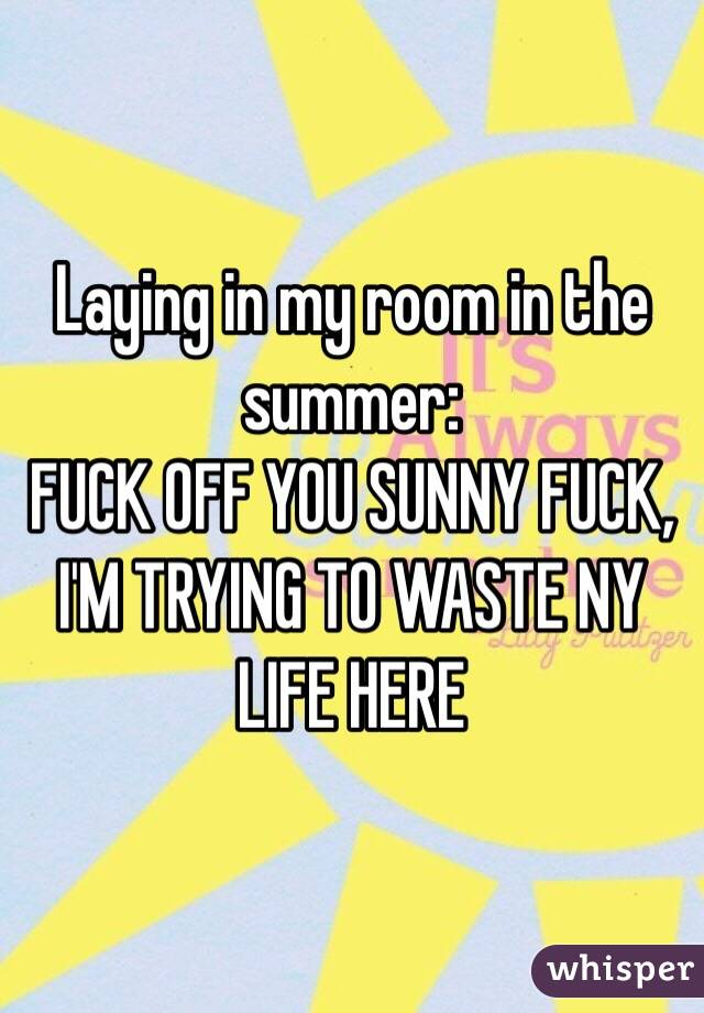 Laying in my room in the summer: FUCK OFF YOU SUNNY FUCK, I'M TRYING TO WASTE NY LIFE HERE