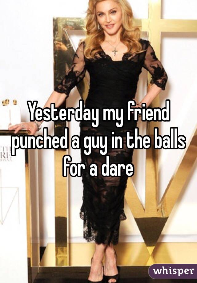 Yesterday my friend punched a guy in the balls for a dare