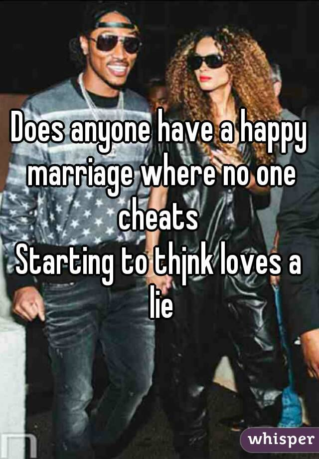 Does anyone have a happy marriage where no one cheats  Starting to thjnk loves a lie