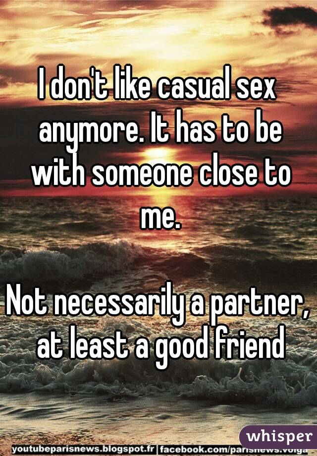 I don't like casual sex anymore. It has to be with someone close to me.  Not necessarily a partner, at least a good friend