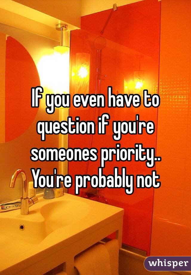 If you even have to question if you're someones priority..  You're probably not