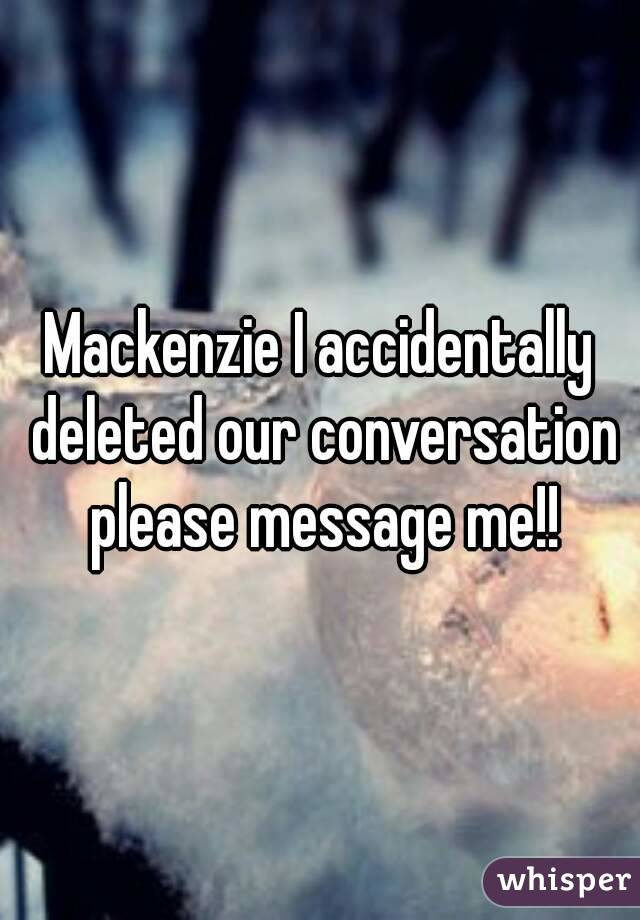 Mackenzie I accidentally deleted our conversation please message me!!