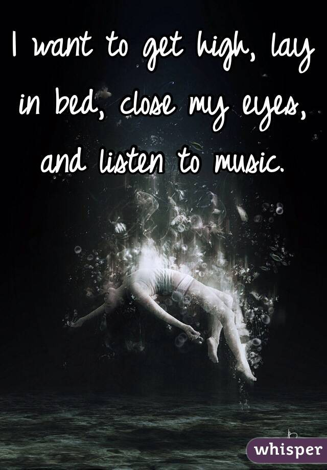 I want to get high, lay in bed, close my eyes, and listen to music.