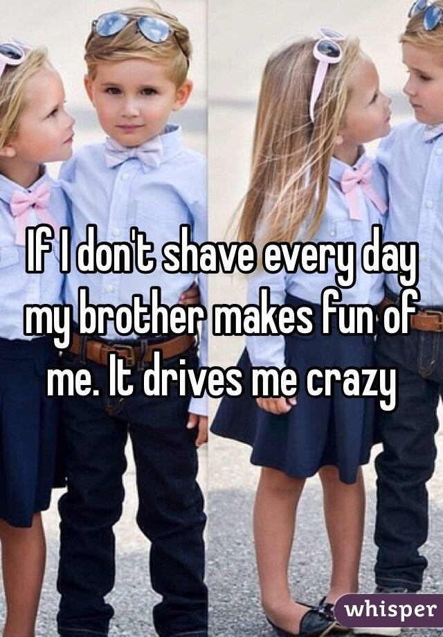 If I don't shave every day my brother makes fun of me. It drives me crazy