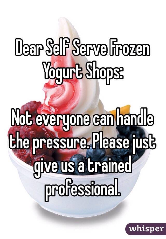Dear Self Serve Frozen Yogurt Shops:  Not everyone can handle the pressure. Please just give us a trained professional.