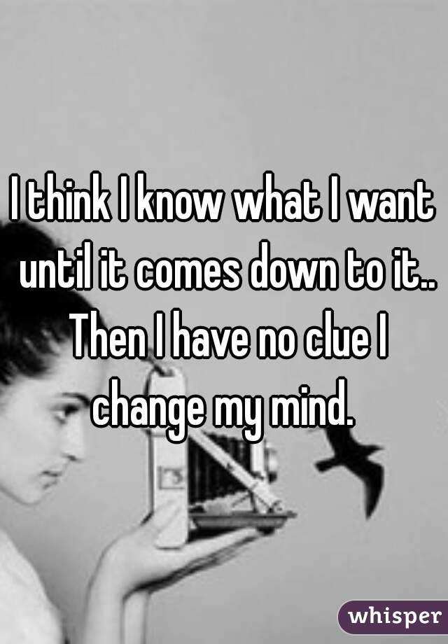 I think I know what I want until it comes down to it.. Then I have no clue I change my mind.