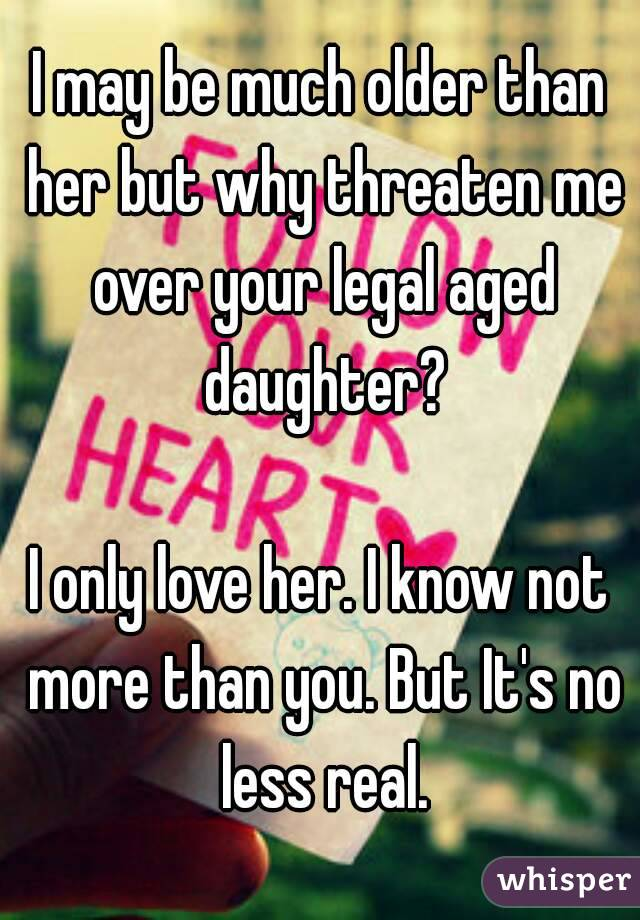 I may be much older than her but why threaten me over your legal aged daughter?  I only love her. I know not more than you. But It's no less real.