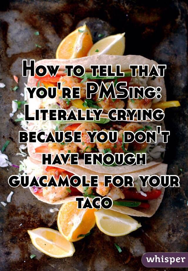 How to tell that you're PMSing: Literally crying because you don't have enough guacamole for your taco