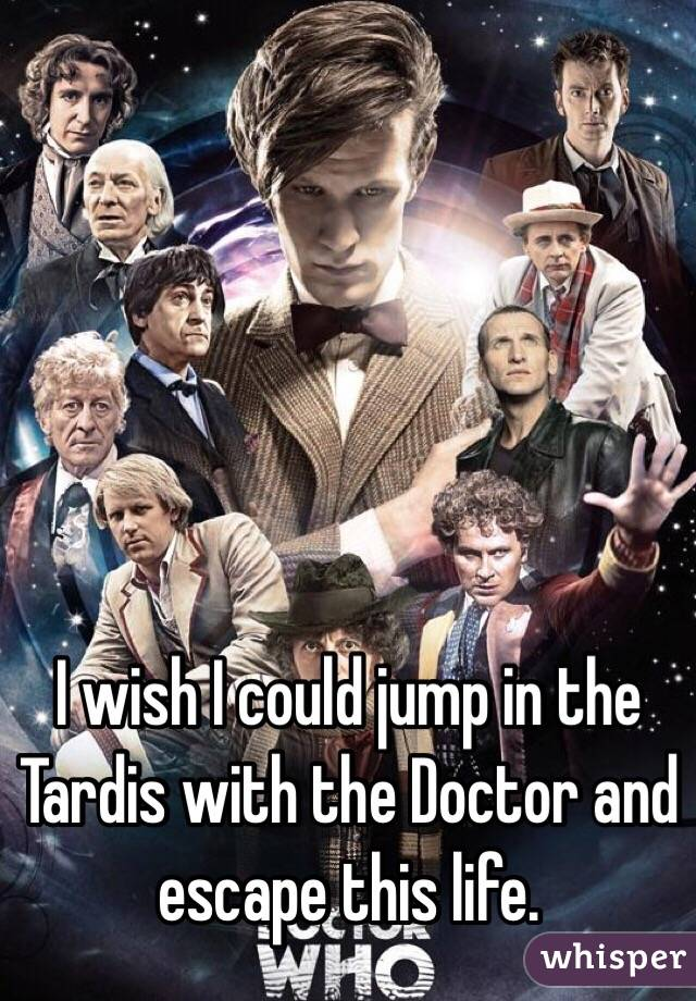 I wish I could jump in the Tardis with the Doctor and escape this life.