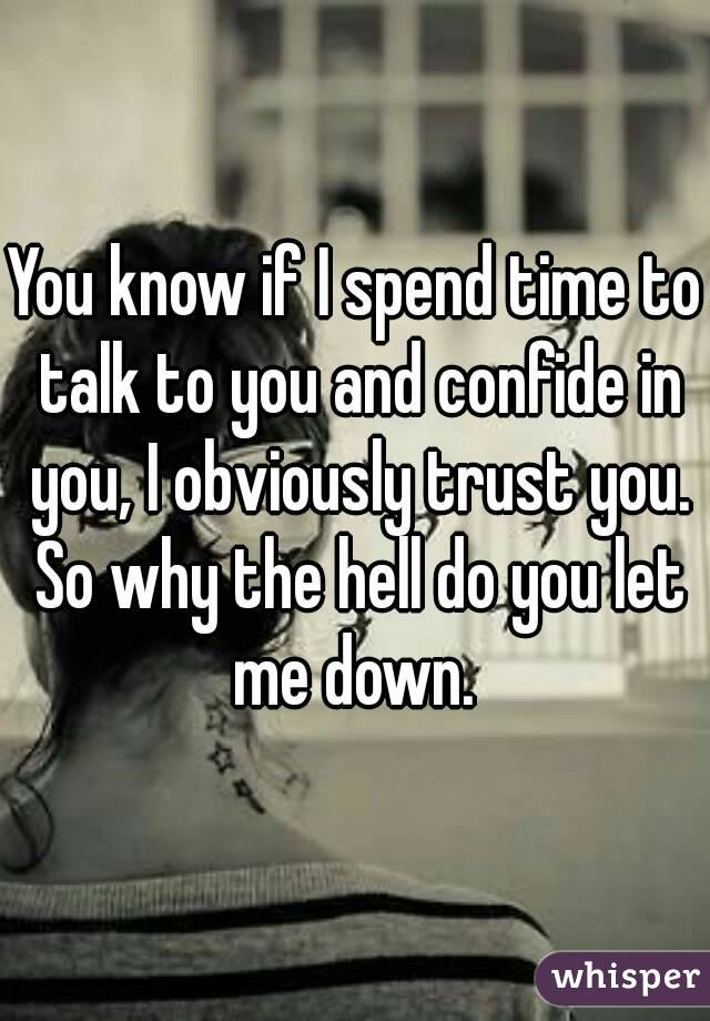 You know if I spend time to talk to you and confide in you, I obviously trust you. So why the hell do you let me down.