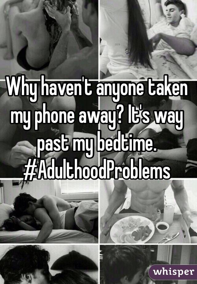 Why haven't anyone taken my phone away? It's way past my bedtime. #AdulthoodProblems