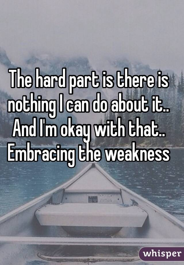 The hard part is there is nothing I can do about it.. And I'm okay with that.. Embracing the weakness