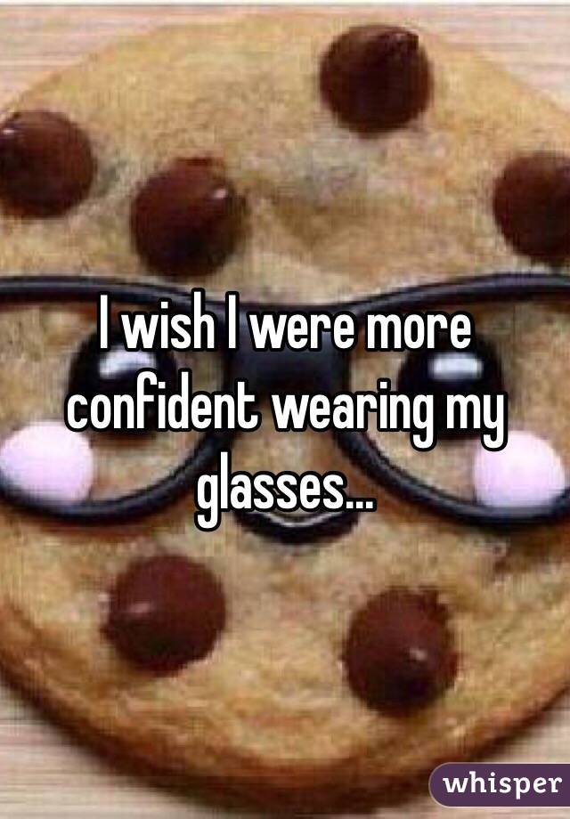I wish I were more confident wearing my glasses...