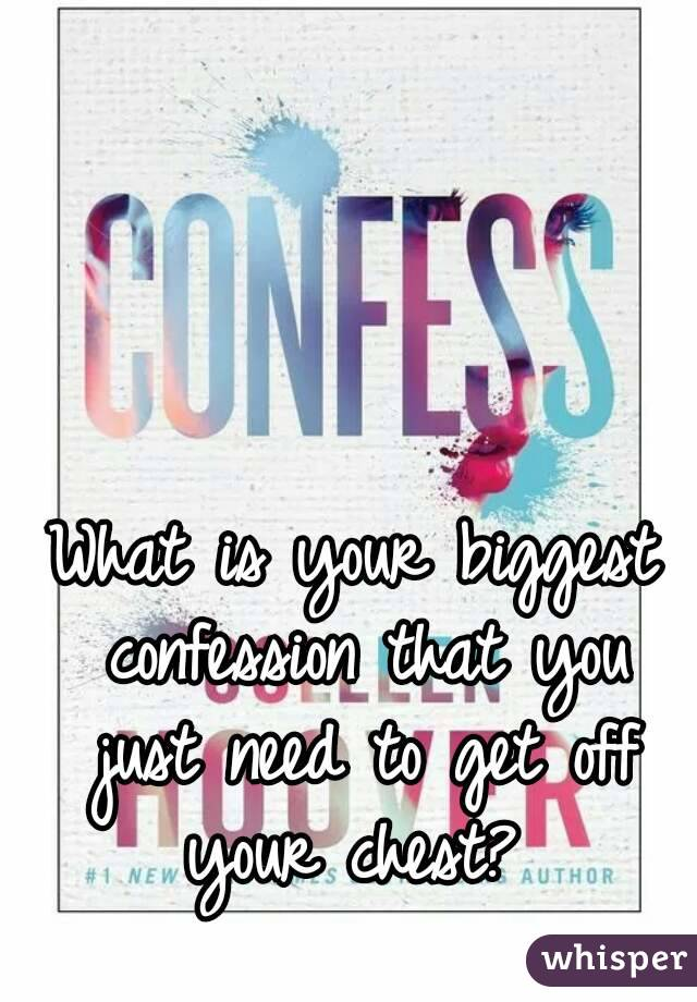 What is your biggest confession that you just need to get off your chest?
