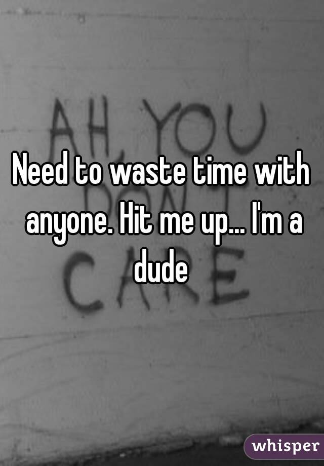 Need to waste time with anyone. Hit me up... I'm a dude
