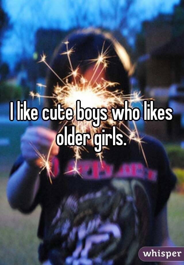 I like cute boys who likes older girls.