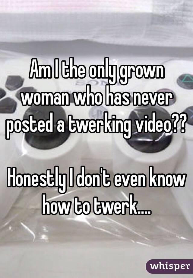 Am I the only grown woman who has never posted a twerking video??  Honestly I don't even know how to twerk....